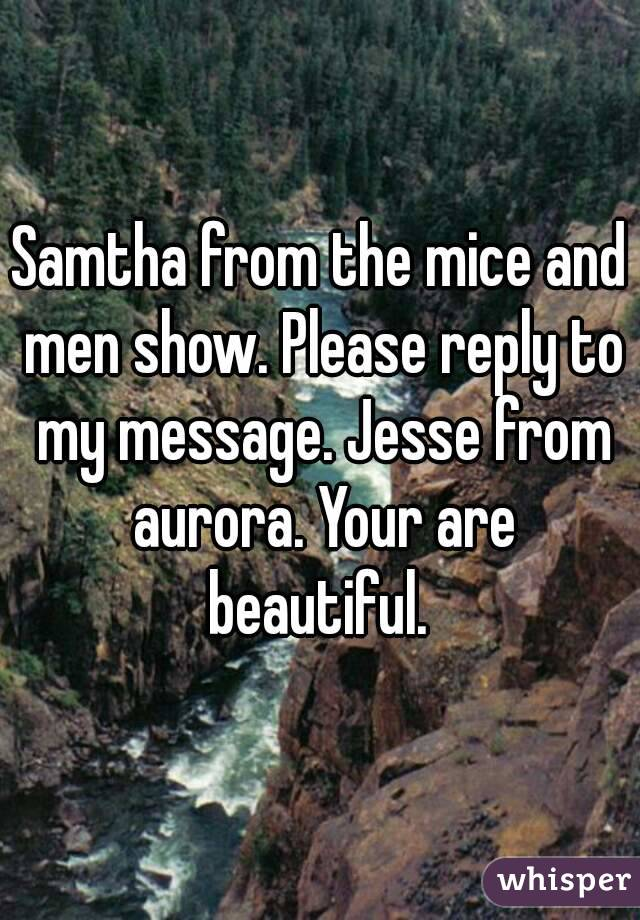 Samtha from the mice and men show. Please reply to my message. Jesse from aurora. Your are beautiful.