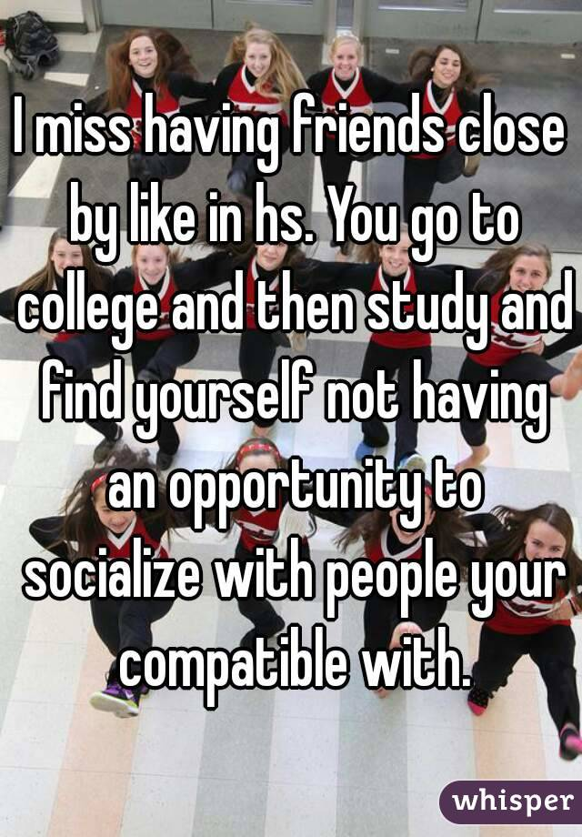 I miss having friends close by like in hs. You go to college and then study and find yourself not having an opportunity to socialize with people your compatible with.