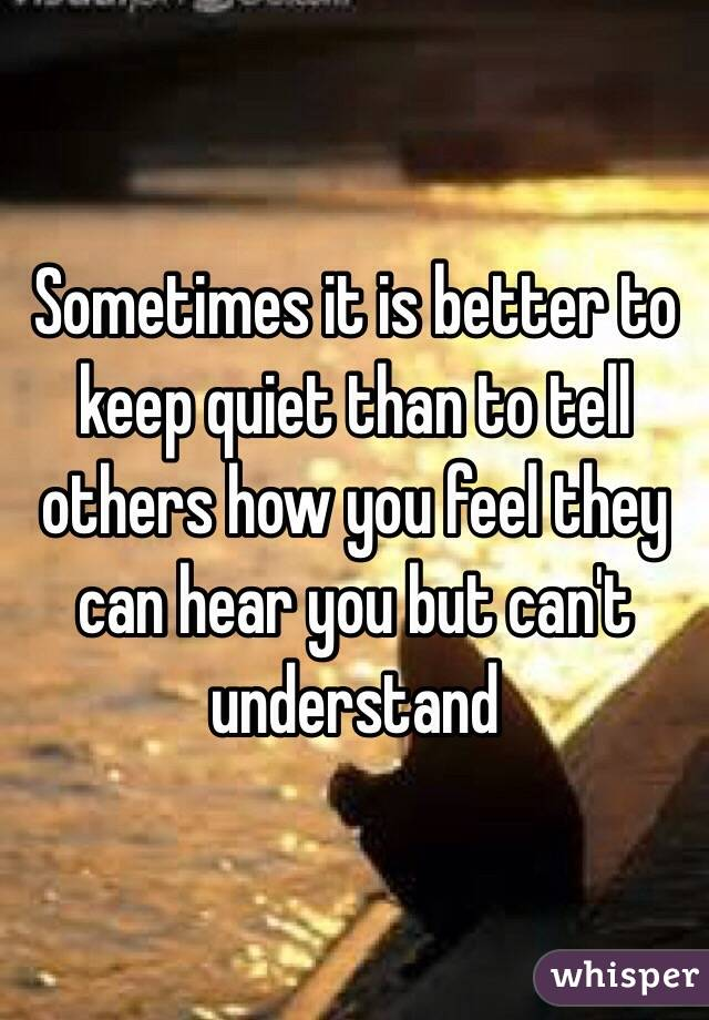 Sometimes it is better to keep quiet than to tell others how you feel they can hear you but can't understand