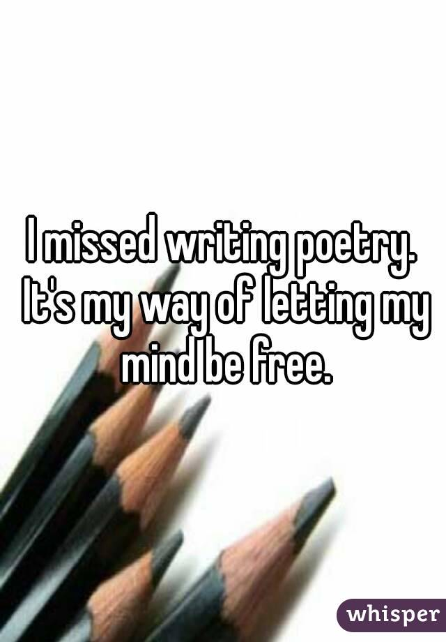 I missed writing poetry. It's my way of letting my mind be free.