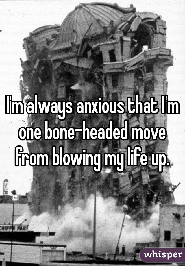 I'm always anxious that I'm one bone-headed move from blowing my life up.