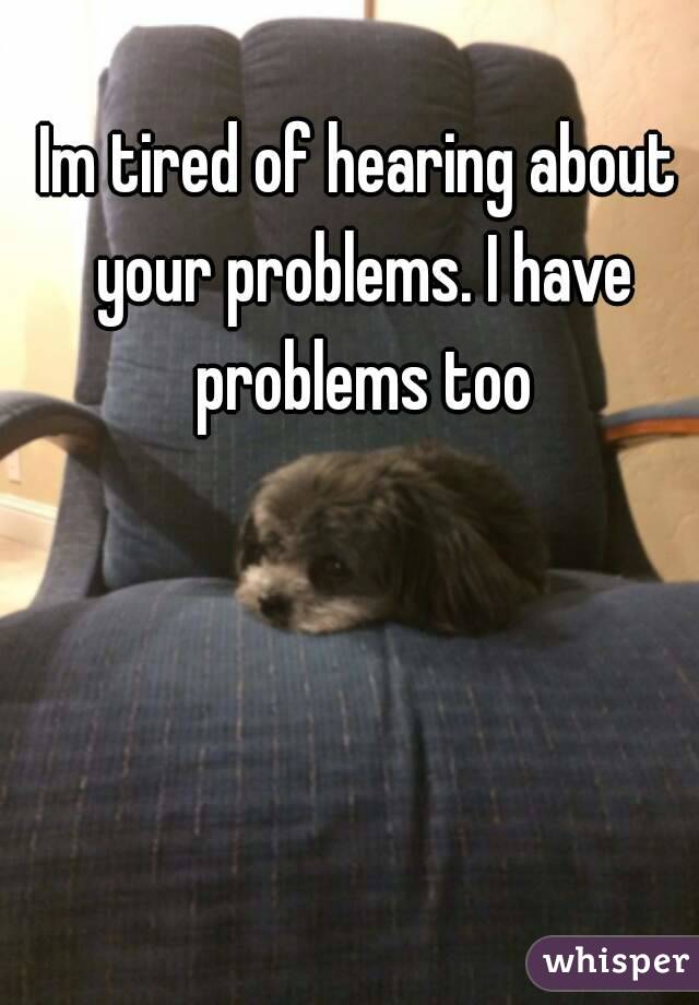 Im tired of hearing about your problems. I have problems too