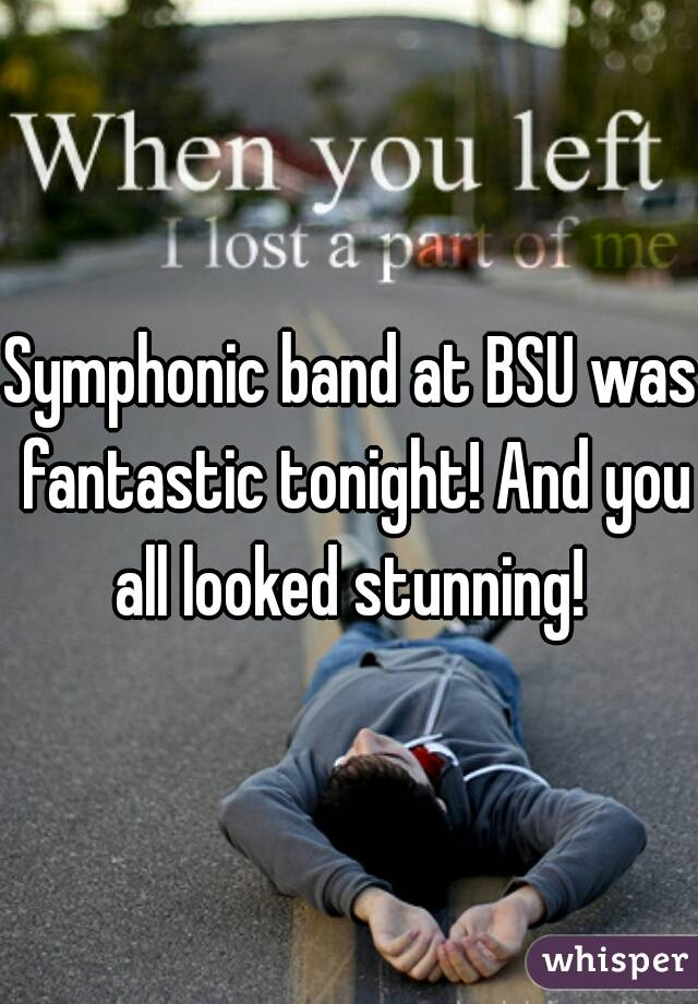 Symphonic band at BSU was fantastic tonight! And you all looked stunning!