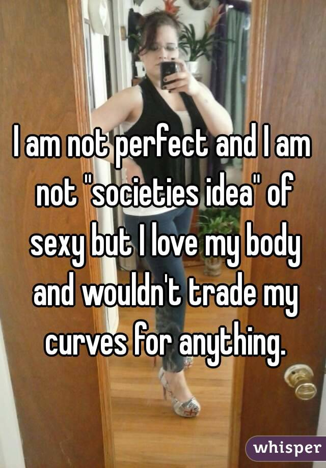 """I am not perfect and I am not """"societies idea"""" of sexy but I love my body and wouldn't trade my curves for anything."""