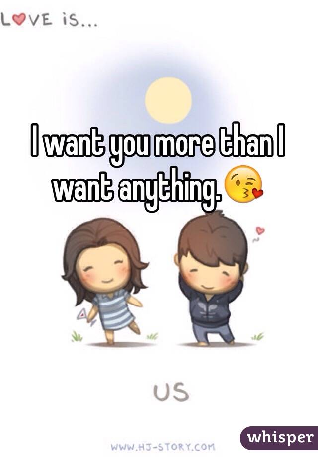 I want you more than I want anything.😘