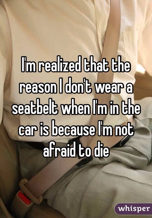 I'm realized that the reason I don't wear a seatbelt when I'm in the car is because I'm not afraid to die