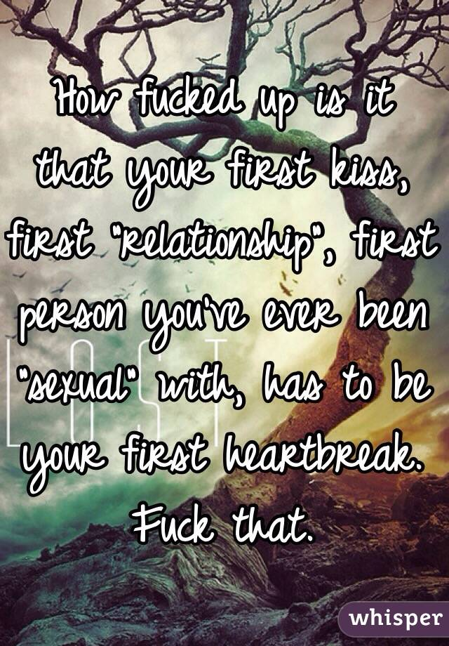 """How fucked up is it that your first kiss, first """"relationship"""", first person you've ever been """"sexual"""" with, has to be your first heartbreak. Fuck that."""