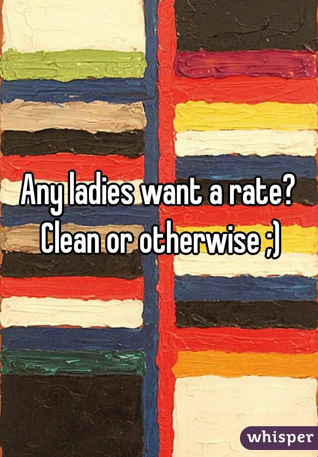 Any ladies want a rate? Clean or otherwise ;)