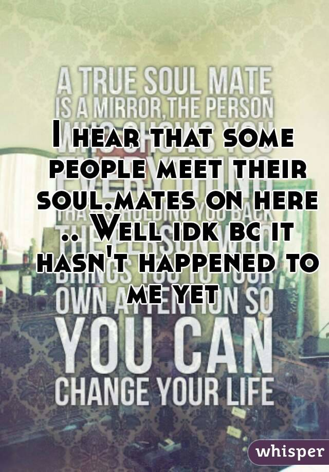 I hear that some people meet their soul.mates on here .. Well idk bc it hasn't happened to me yet