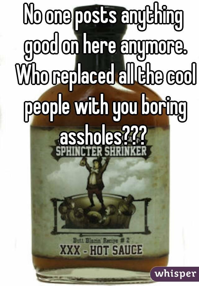 No one posts anything good on here anymore. Who replaced all the cool people with you boring assholes???
