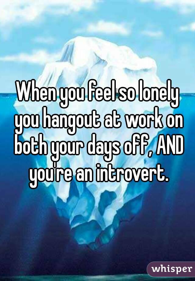 When you feel so lonely you hangout at work on both your days off, AND you're an introvert.