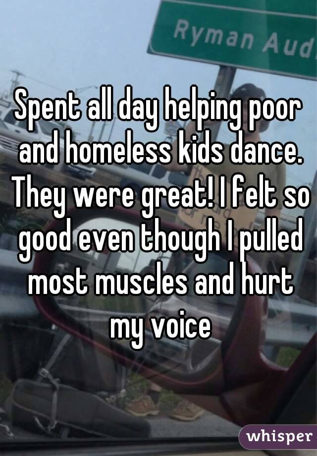 Spent all day helping poor and homeless kids dance. They were great! I felt so good even though I pulled most muscles and hurt my voice