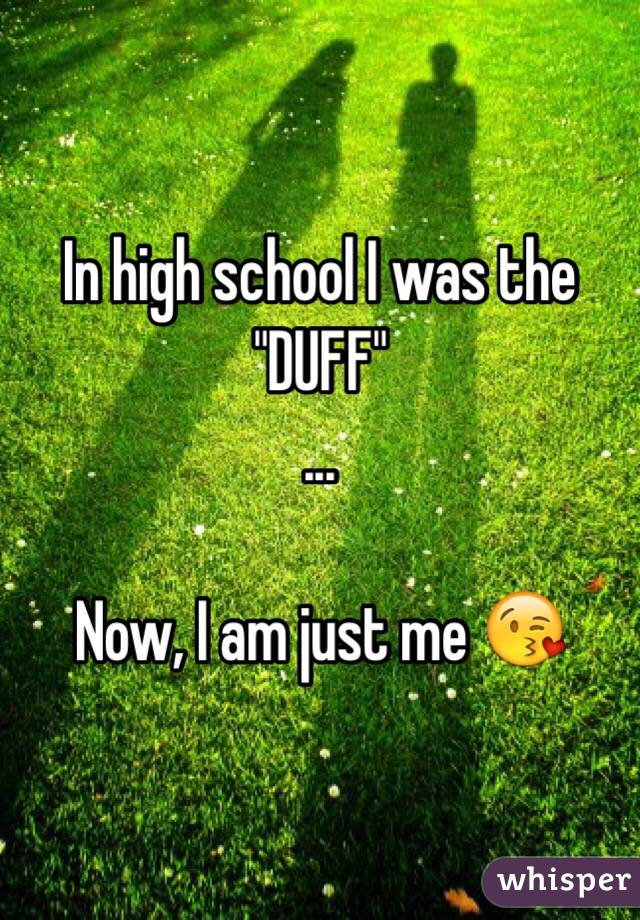 """In high school I was the """"DUFF""""   ...  Now, I am just me 😘"""