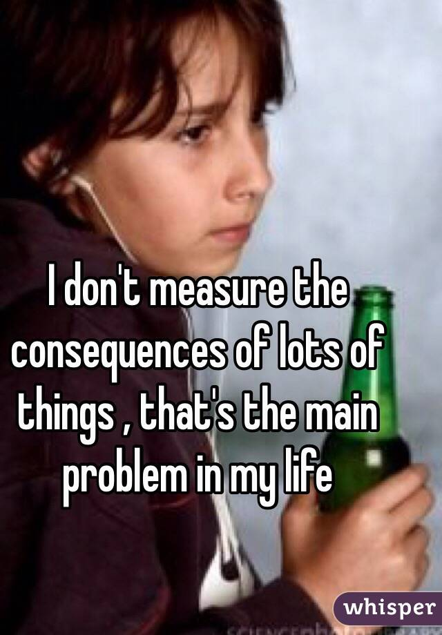 I don't measure the consequences of lots of things , that's the main problem in my life