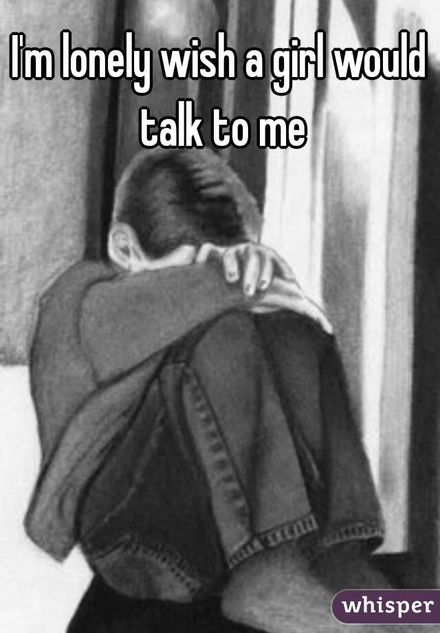 I'm lonely wish a girl would talk to me
