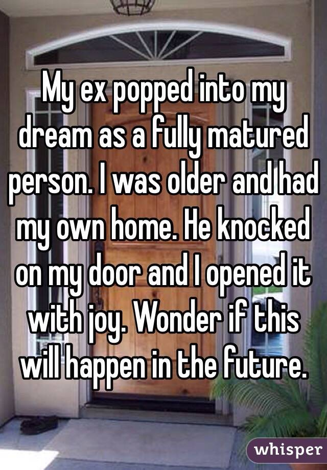 My ex popped into my dream as a fully matured person. I was older and had my own home. He knocked on my door and I opened it with joy. Wonder if this will happen in the future.
