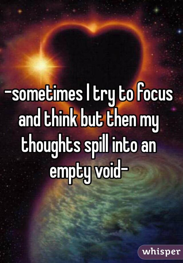 -sometimes I try to focus and think but then my thoughts spill into an empty void-