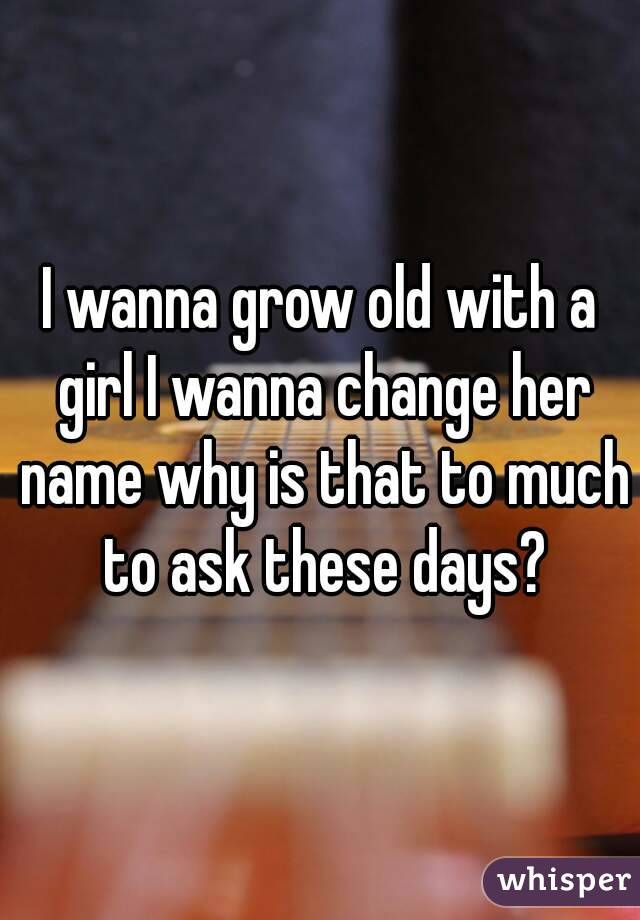 I wanna grow old with a girl I wanna change her name why is that to much to ask these days?