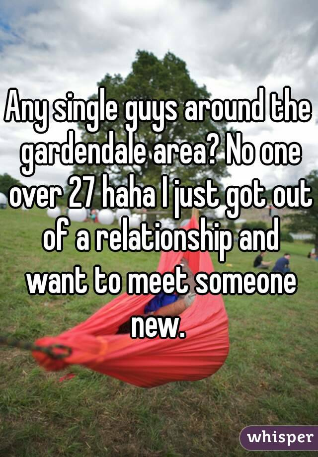 Any single guys around the gardendale area? No one over 27 haha I just got out of a relationship and want to meet someone new.