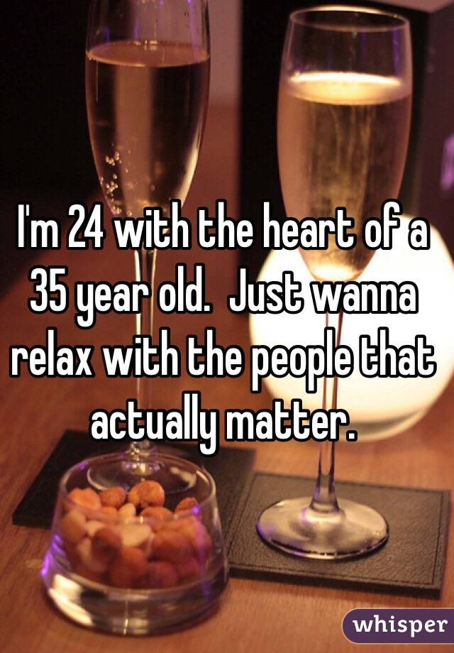 I'm 24 with the heart of a 35 year old.  Just wanna relax with the people that actually matter.