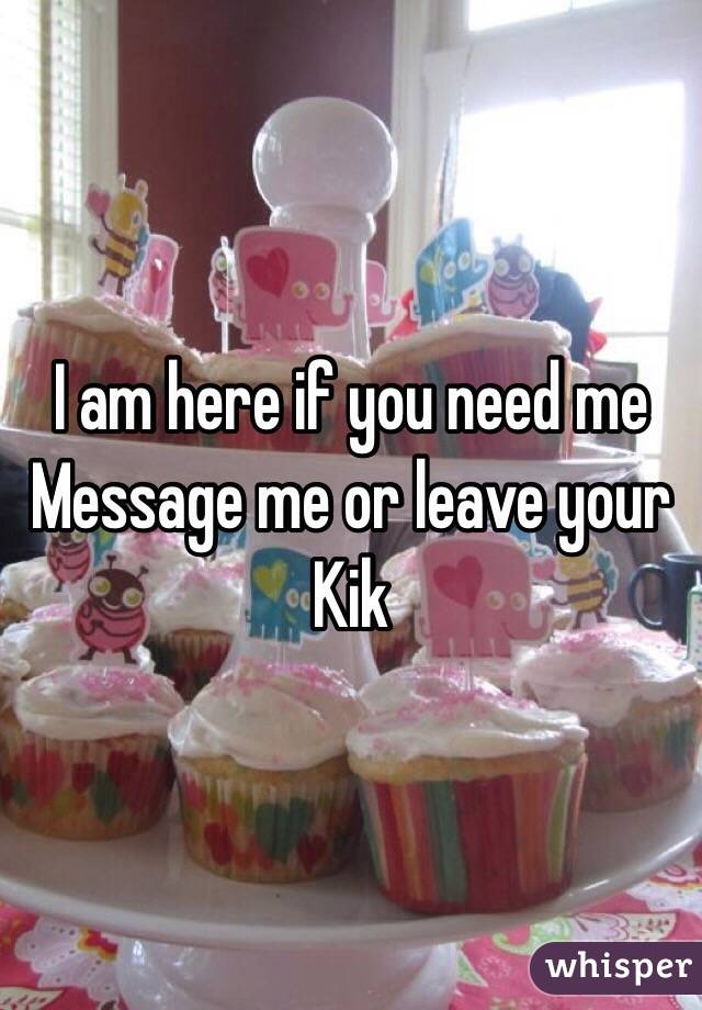I am here if you need me  Message me or leave your Kik