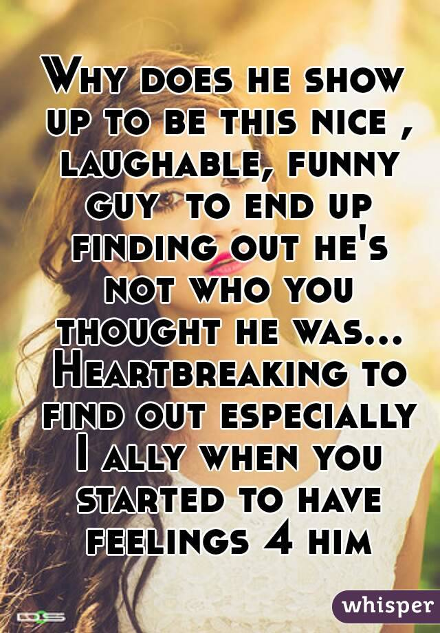 Why does he show up to be this nice , laughable, funny guy  to end up finding out he's not who you thought he was... Heartbreaking to find out especially I ally when you started to have feelings 4 him
