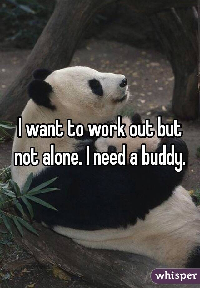 I want to work out but not alone. I need a buddy.