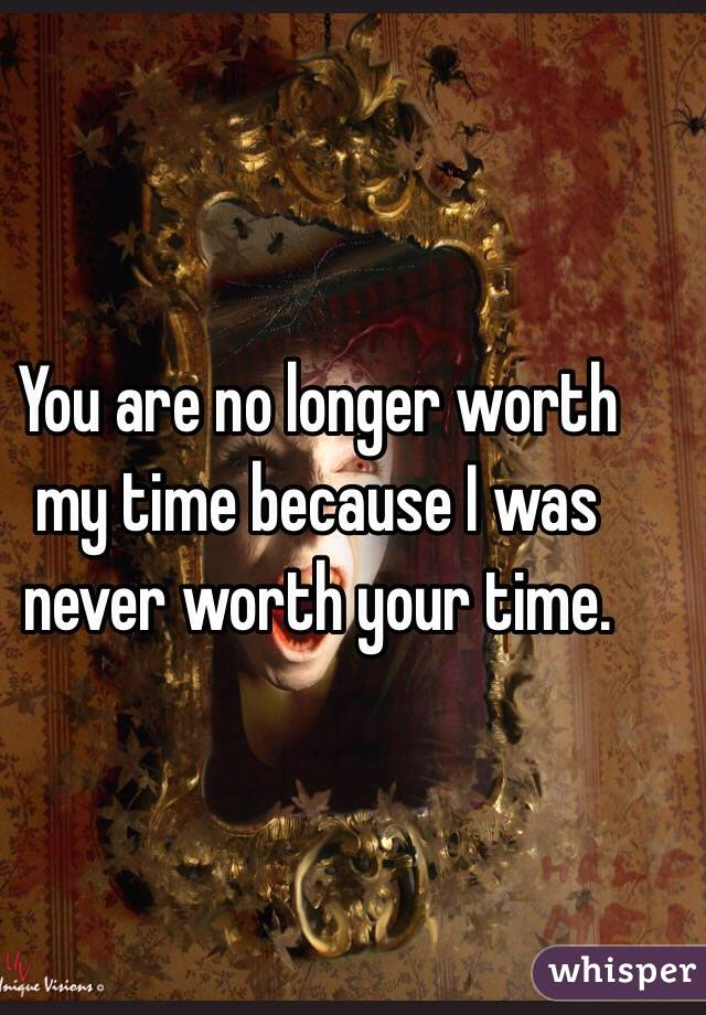 You are no longer worth my time because I was never worth your time.