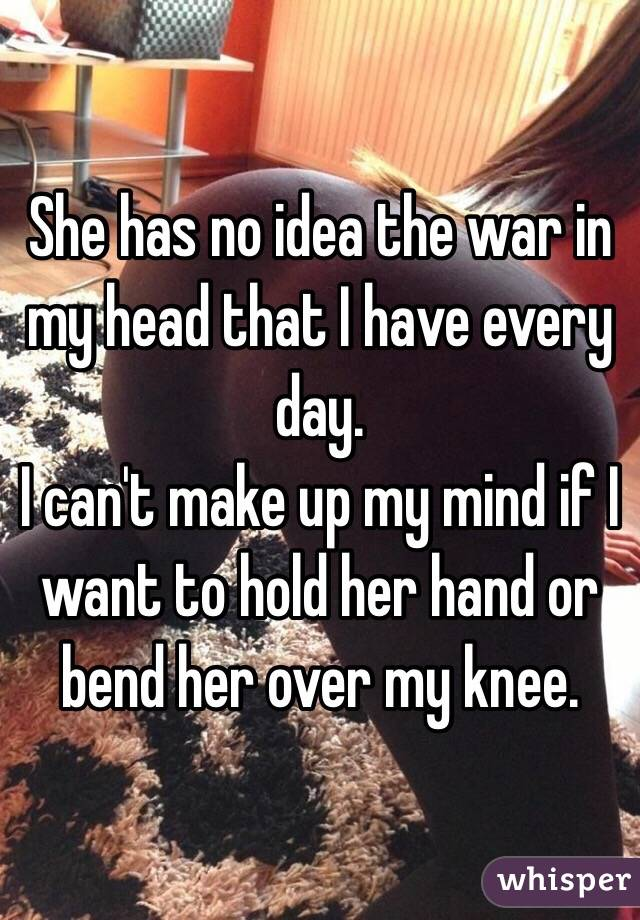She has no idea the war in my head that I have every day. I can't make up my mind if I want to hold her hand or bend her over my knee.