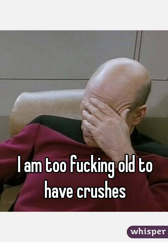 I am too fucking old to have crushes