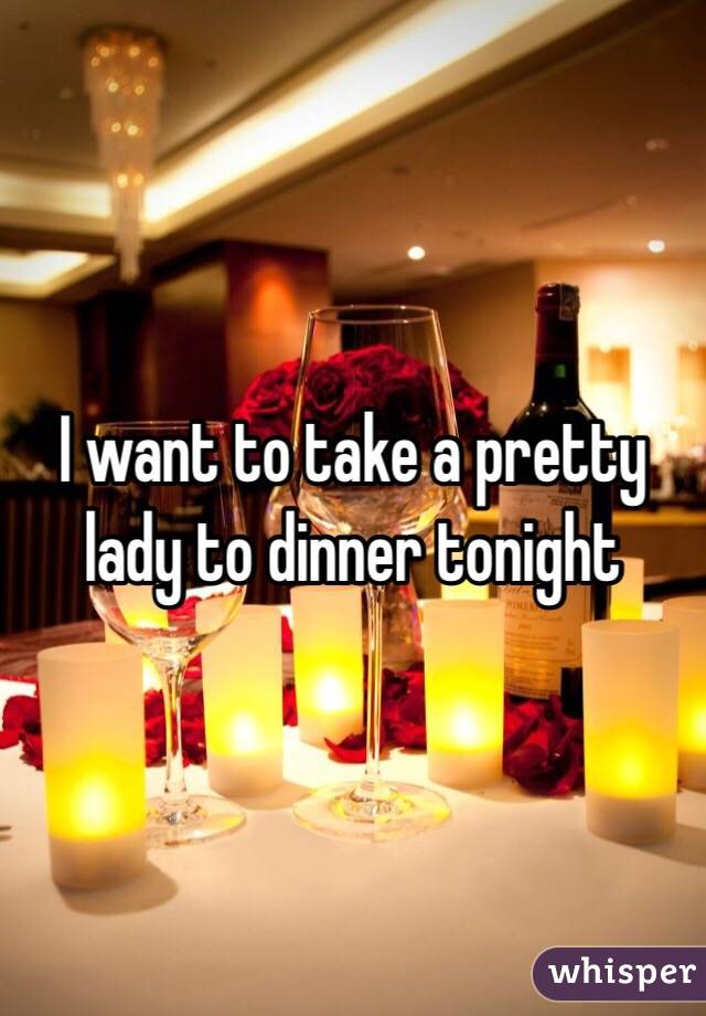 I want to take a pretty lady to dinner tonight