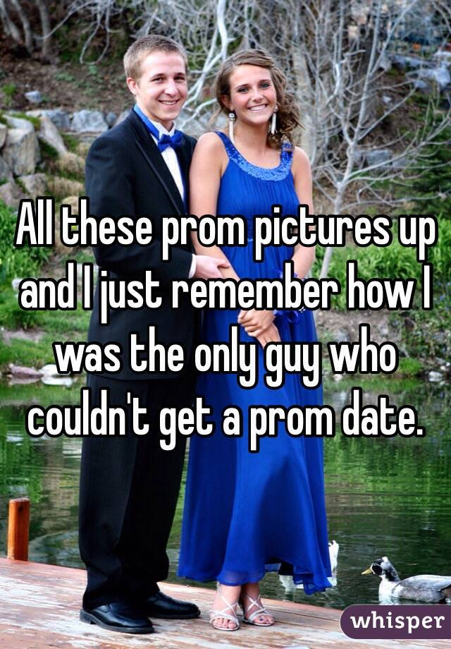 All these prom pictures up and I just remember how I was the only guy who couldn't get a prom date.