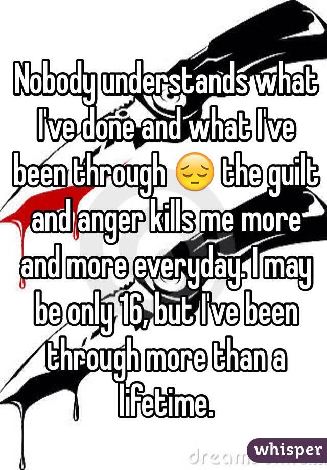 Nobody understands what I've done and what I've been through 😔 the guilt and anger kills me more and more everyday. I may be only 16, but I've been through more than a lifetime.