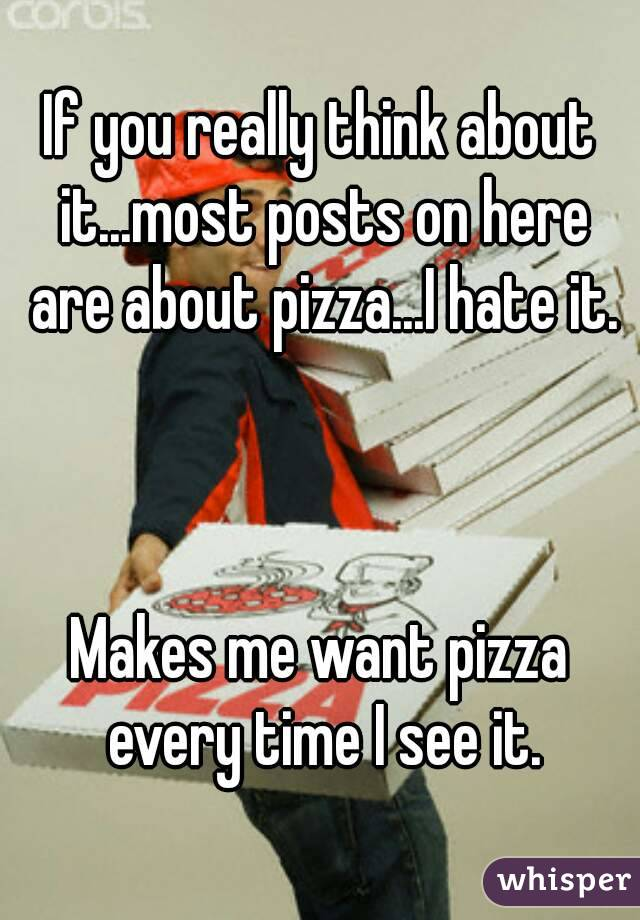 If you really think about it...most posts on here are about pizza...I hate it.    Makes me want pizza every time I see it.