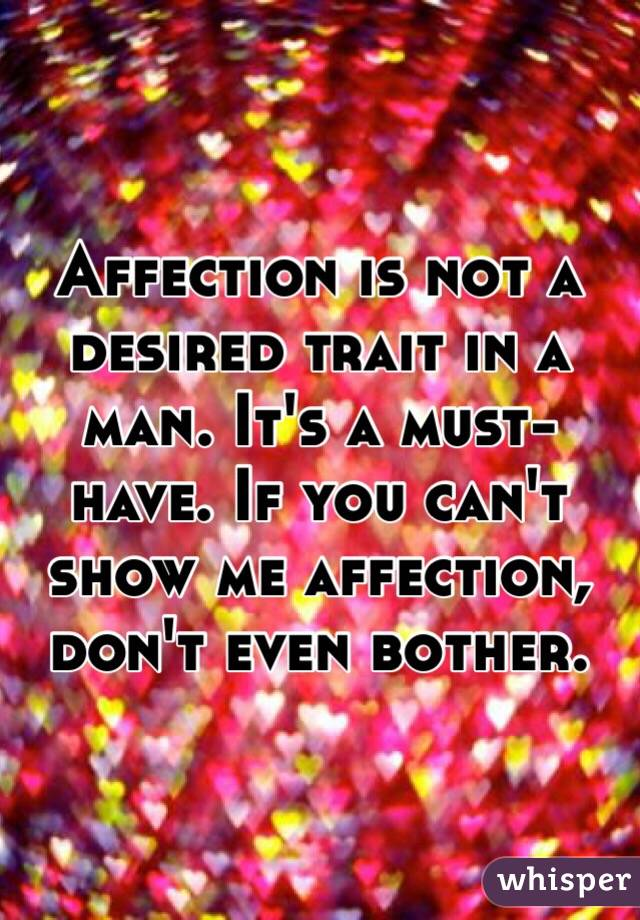Affection is not a desired trait in a man. It's a must-have. If you can't show me affection, don't even bother.