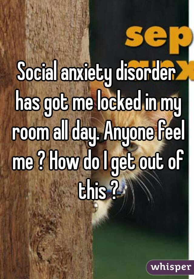 Social anxiety disorder has got me locked in my room all day. Anyone feel me ? How do I get out of this ?