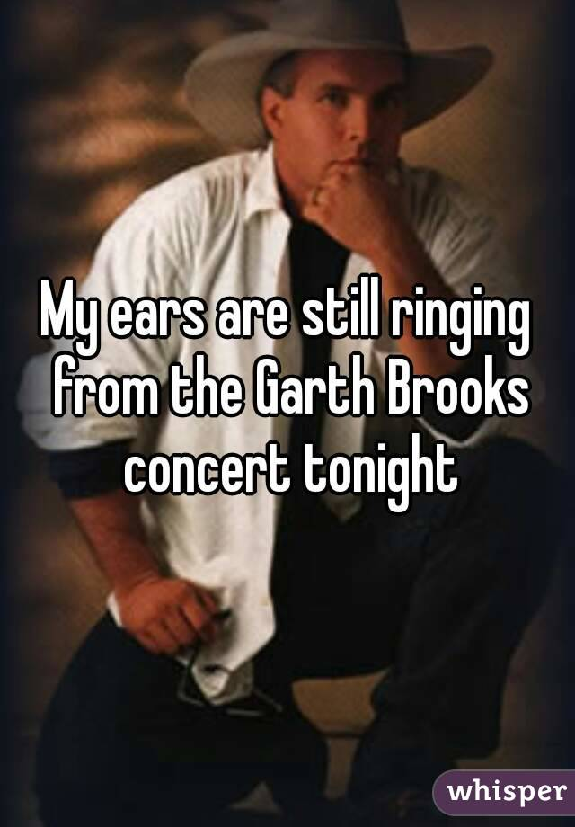 My ears are still ringing from the Garth Brooks concert tonight