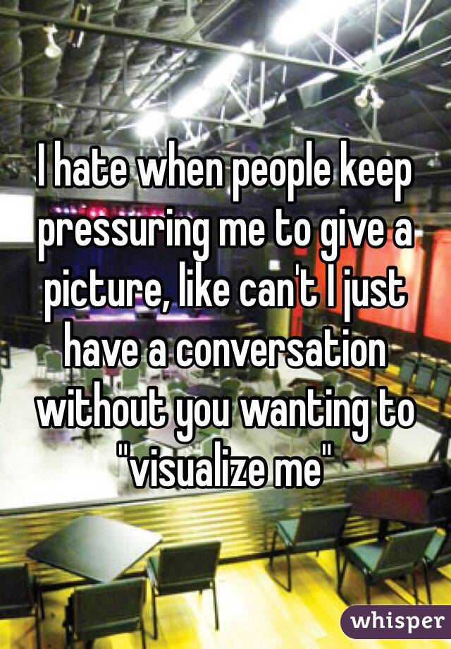 """I hate when people keep pressuring me to give a picture, like can't I just have a conversation without you wanting to """"visualize me"""""""