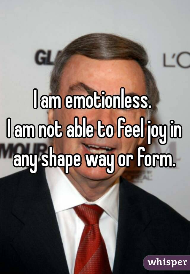 I am emotionless.  I am not able to feel joy in any shape way or form.