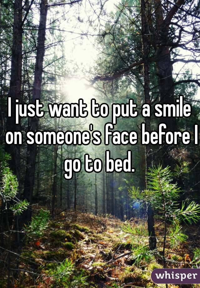 I just want to put a smile on someone's face before I go to bed.