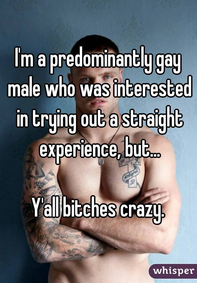 I'm a predominantly gay male who was interested in trying out a straight experience, but...  Y'all bitches crazy.