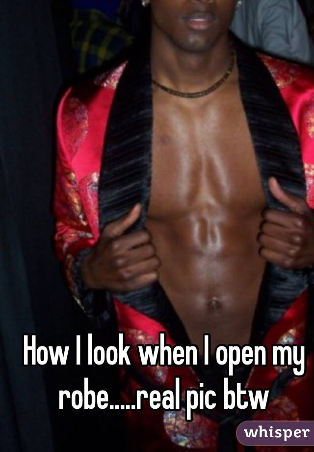 How I look when I open my robe.....real pic btw