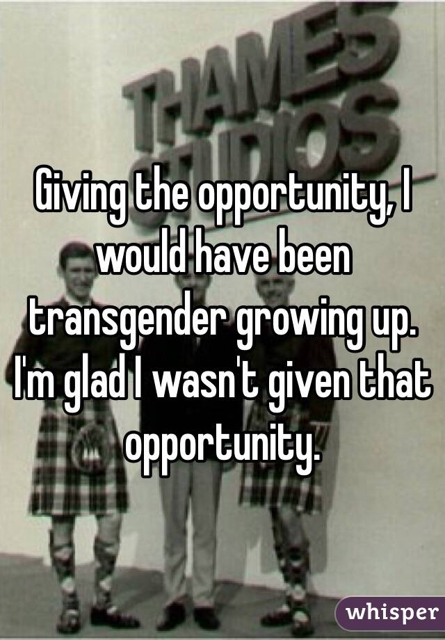 Giving the opportunity, I would have been transgender growing up. I'm glad I wasn't given that opportunity.