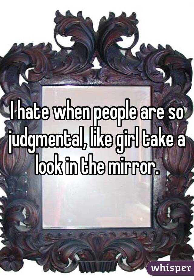 I hate when people are so judgmental, like girl take a look in the mirror.