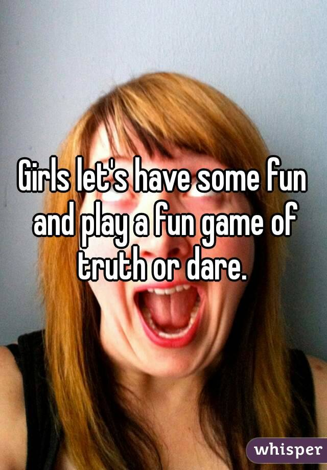 Girls let's have some fun and play a fun game of truth or dare.