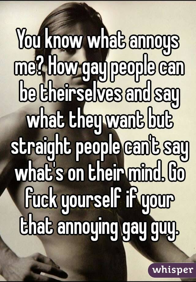 You know what annoys me? How gay people can be theirselves and say what they want but straight people can't say what's on their mind. Go fuck yourself if your that annoying gay guy.