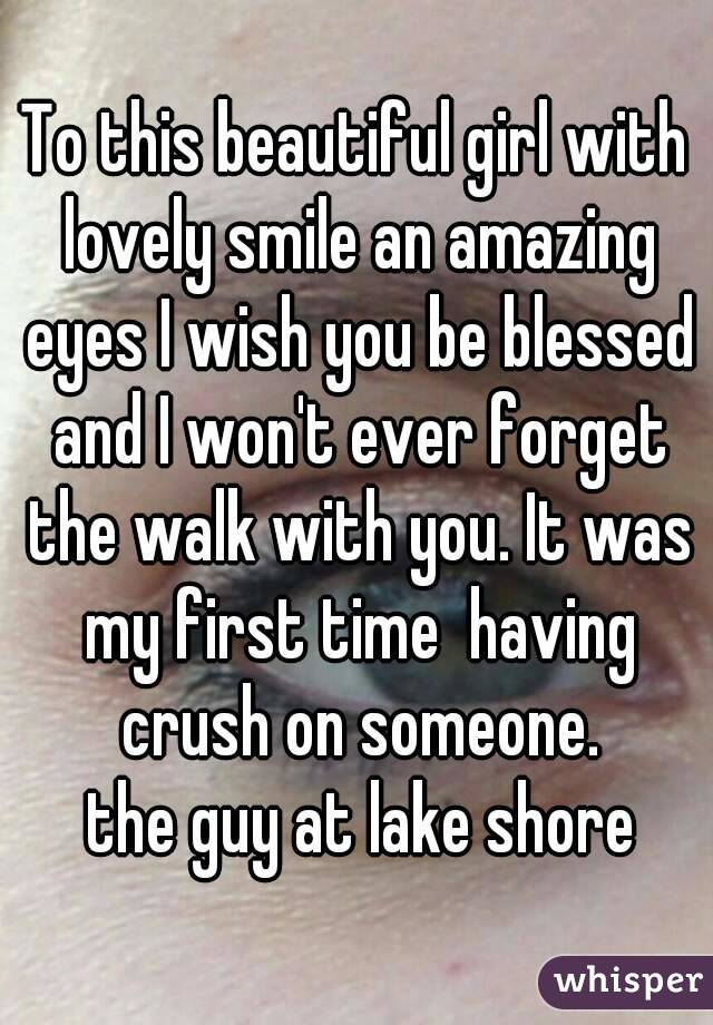 To this beautiful girl with lovely smile an amazing eyes I wish you be blessed and I won't ever forget the walk with you. It was my first time  having crush on someone.  the guy at lake shore