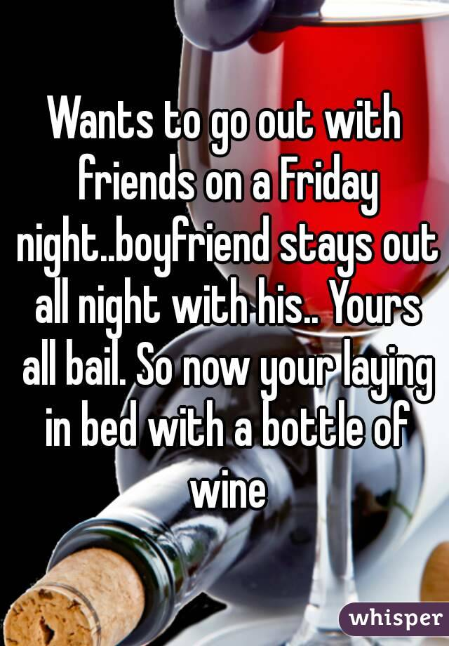 Wants to go out with friends on a Friday night..boyfriend stays out all night with his.. Yours all bail. So now your laying in bed with a bottle of wine