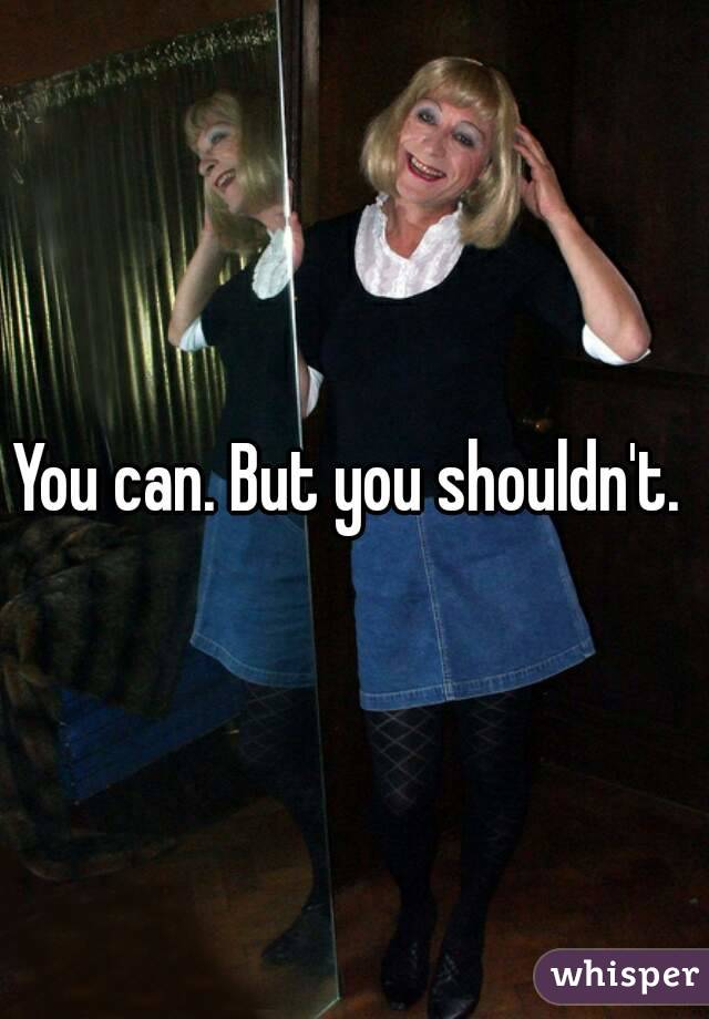 You can. But you shouldn't.