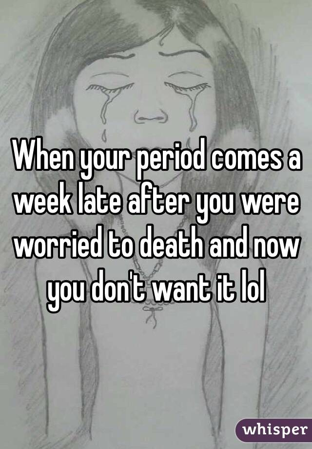 When your period comes a week late after you were worried to death and now you don't want it lol